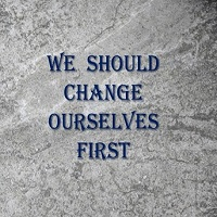 we should change ourselves first